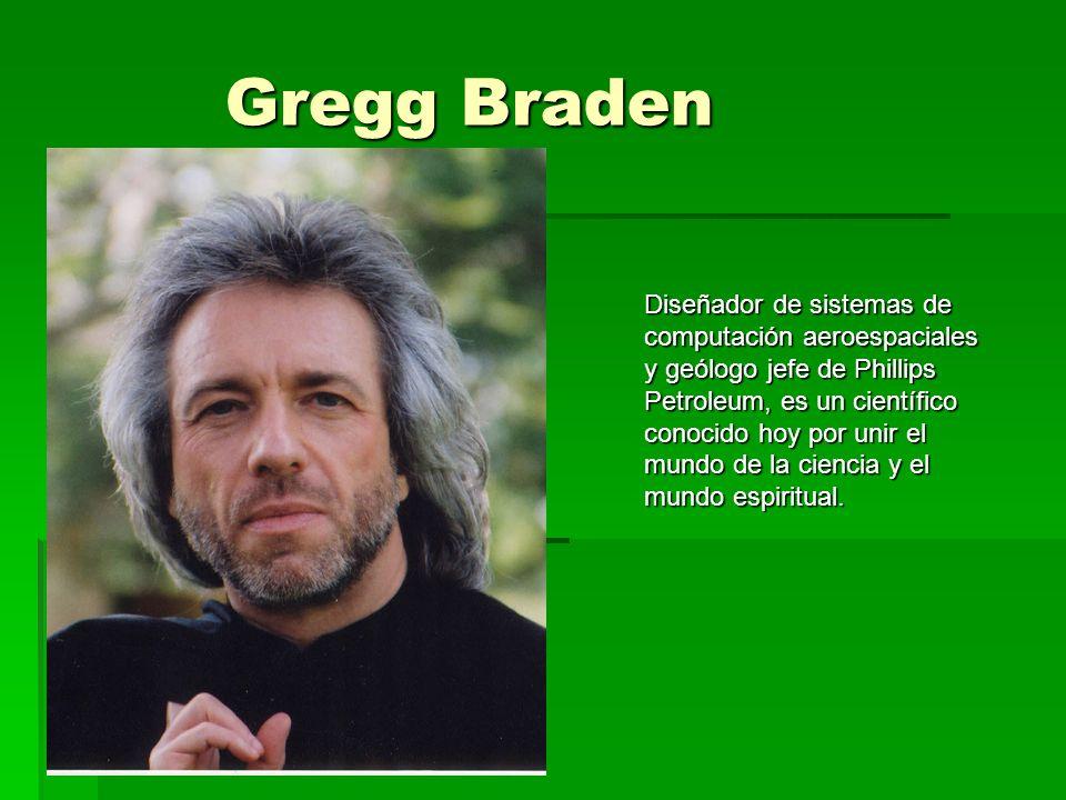 Gregg Braden Diseñador de sistemas de computación aeroespaciales y geólogo jefe de Phillips Petroleum, es un científico conocido hoy por unir el mundo de la ciencia y el mundo espiritual.