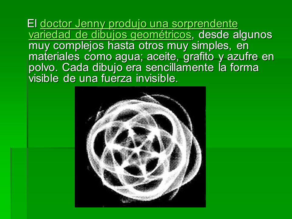 El doctor Jenny produjo una sorprendente variedad de dibujos geométricos, desde algunos muy complejos hasta otros muy simples, en materiales como agua; aceite, grafito y azufre en polvo.