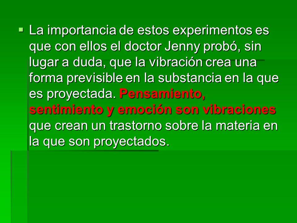 La importancia de estos experimentos es que con ellos el doctor Jenny probó, sin lugar a duda, que la vibración crea una forma previsible en la substancia en la que es proyectada.