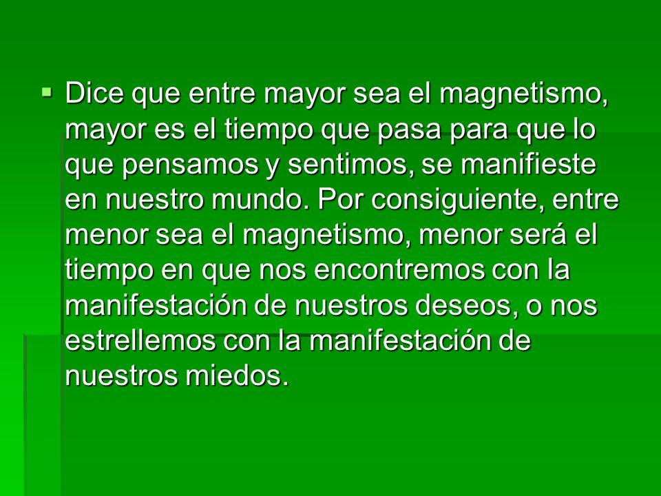 Dice que entre mayor sea el magnetismo, mayor es el tiempo que pasa para que lo que pensamos y sentimos, se manifieste en nuestro mundo. Por consiguie