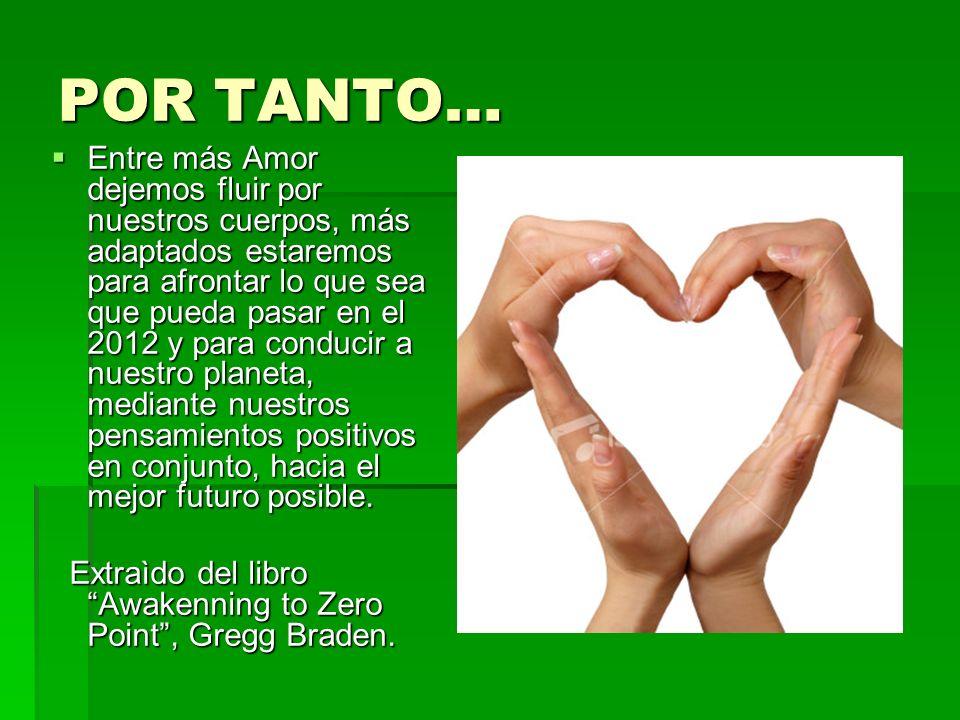 POR TANTO… Entre más Amor dejemos fluir por nuestros cuerpos, más adaptados estaremos para afrontar lo que sea que pueda pasar en el 2012 y para conducir a nuestro planeta, mediante nuestros pensamientos positivos en conjunto, hacia el mejor futuro posible.