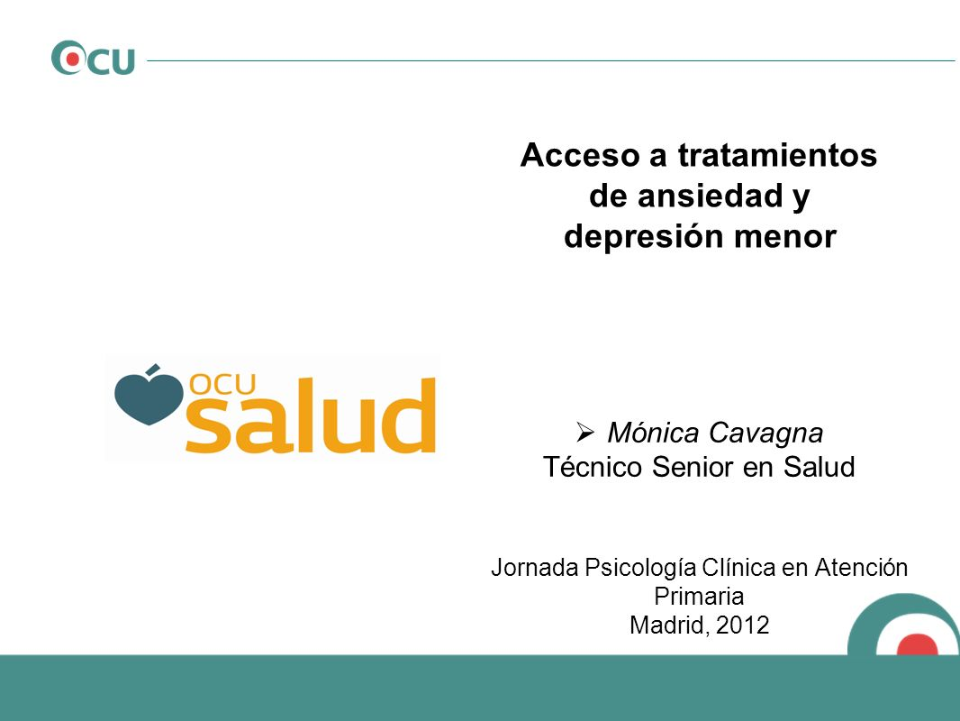 Acceso a tratamientos de ansiedad y depresión menor Mónica Cavagna Técnico Senior en Salud Jornada Psicología Clínica en Atención Primaria Madrid, 201