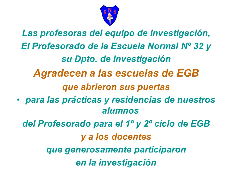 Las profesoras del equipo de investigación, El Profesorado de la Escuela Normal Nº 32 y su Dpto. de Investigación Agradecen a las escuelas de EGB que
