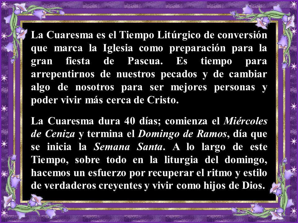 La Cuaresma es el Tiempo Litúrgico de conversión que marca la Iglesia como preparación para la gran fiesta de Pascua.