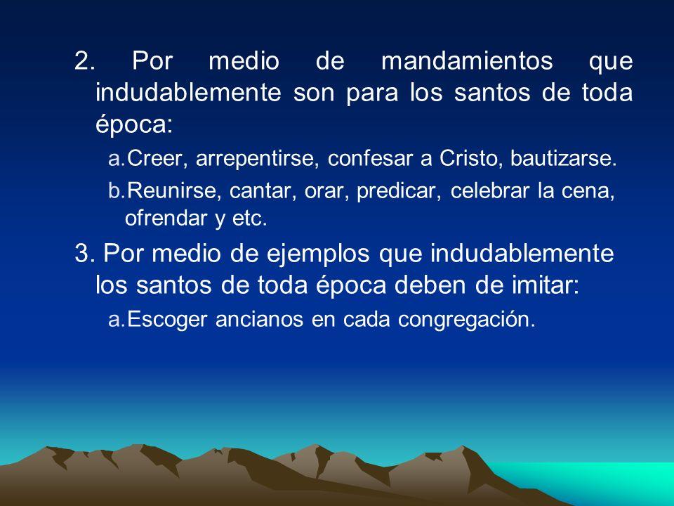 2. Por medio de mandamientos que indudablemente son para los santos de toda época: a.Creer, arrepentirse, confesar a Cristo, bautizarse. b.Reunirse, c