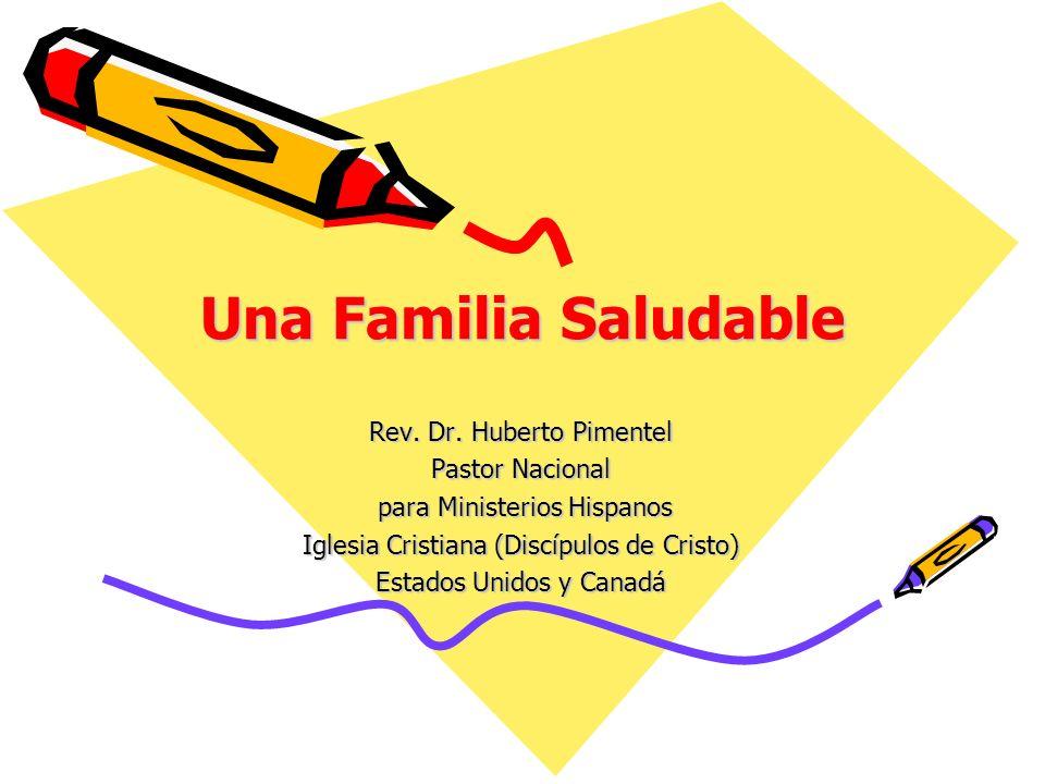 Una Familia Saludable Rev. Dr. Huberto Pimentel Pastor Nacional para Ministerios Hispanos para Ministerios Hispanos Iglesia Cristiana (Discípulos de C