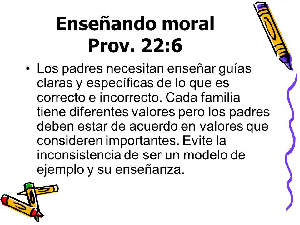 Enseñando moral Prov. 22:6 Los padres necesitan enseñar guías claras y específicas de lo que es correcto e incorrecto. Cada familia tiene diferentes v