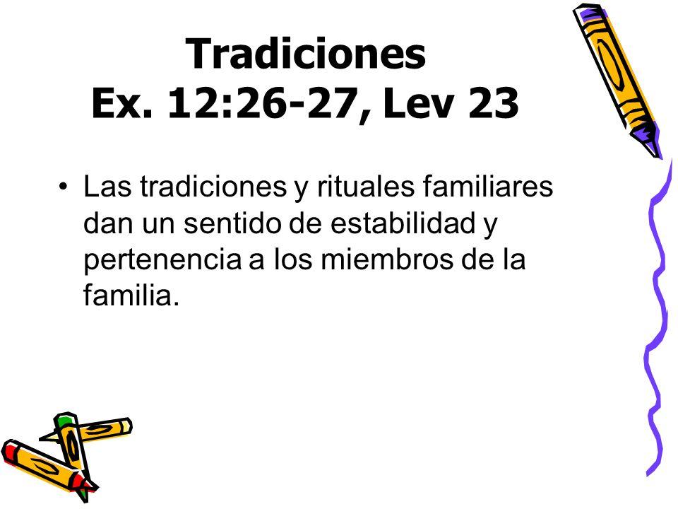 Tradiciones Ex. 12:26-27, Lev 23 Las tradiciones y rituales familiares dan un sentido de estabilidad y pertenencia a los miembros de la familia.