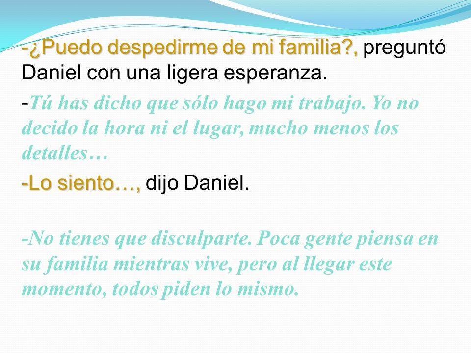 -¿Puedo despedirme de mi familia?, -¿Puedo despedirme de mi familia?, preguntó Daniel con una ligera esperanza.