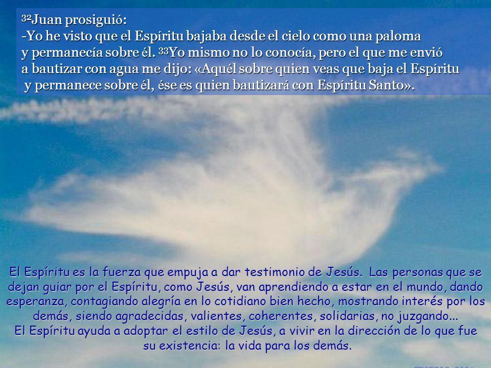 32 Juan prosigui ó : -Yo he visto que el Esp í ritu bajaba desde el cielo como una paloma y permanec í a sobre é l.
