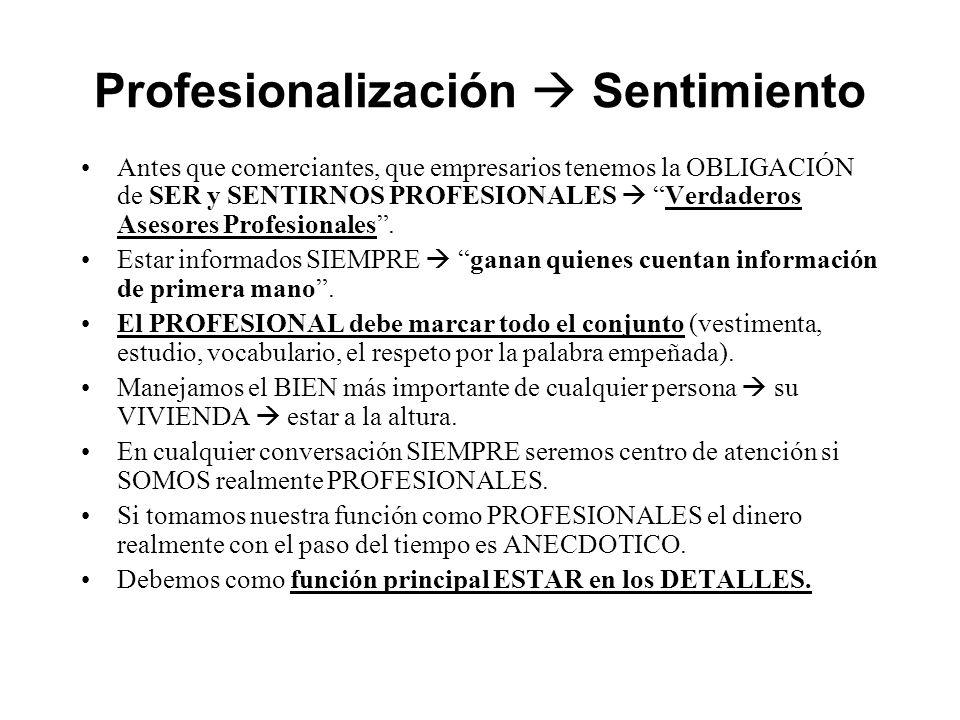 Profesionalización Sentimiento Antes que comerciantes, que empresarios tenemos la OBLIGACIÓN de SER y SENTIRNOS PROFESIONALES Verdaderos Asesores Profesionales.