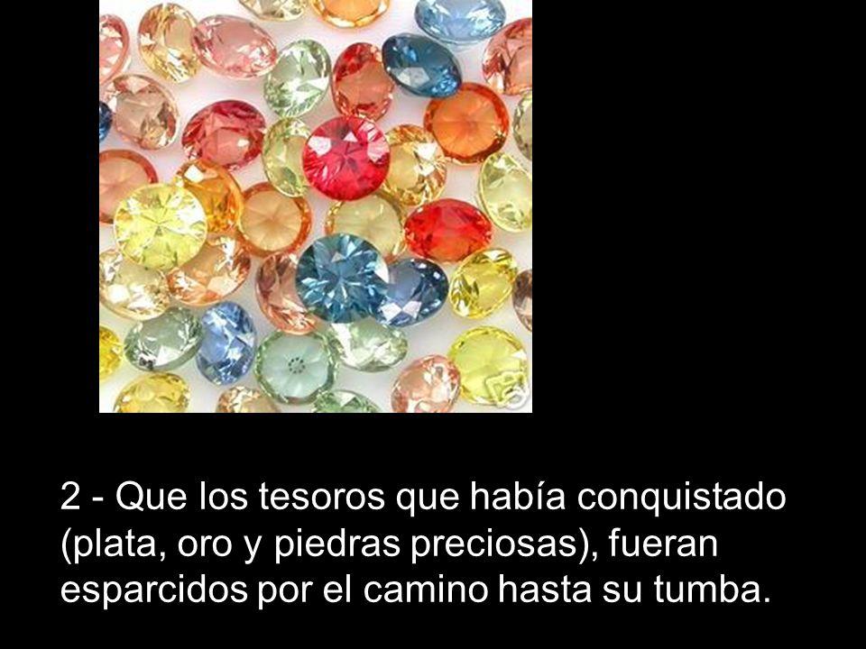 2 - Que los tesoros que había conquistado (plata, oro y piedras preciosas), fueran esparcidos por el camino hasta su tumba.