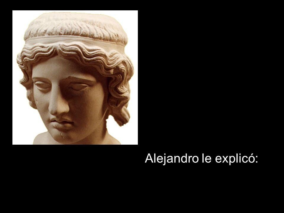 Uno de sus generales, asombrado por tan insólitos deseos, le preguntó a Alejandro: ¿Cuáles eran sus razones?