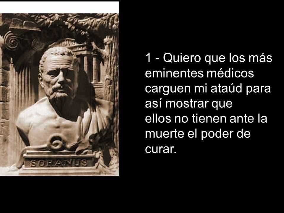 1 - Quiero que los más eminentes médicos carguen mi ataúd para así mostrar que ellos no tienen ante la muerte el poder de curar.