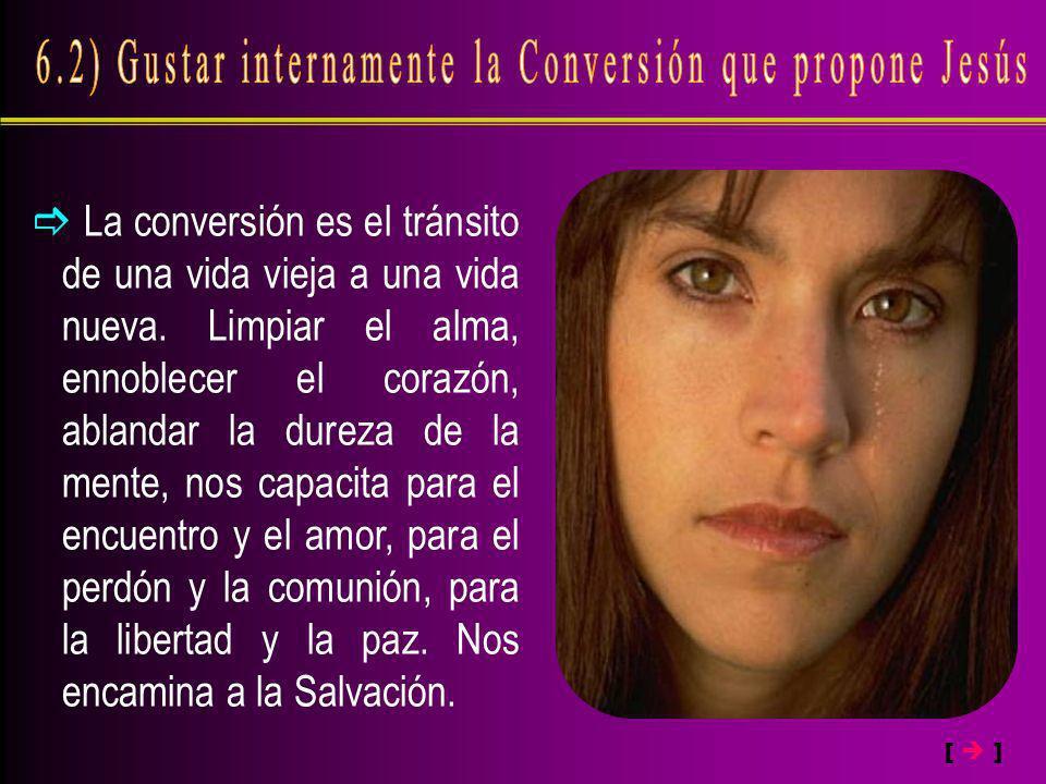La conversión es el tránsito de una vida vieja a una vida nueva. Limpiar el alma, ennoblecer el corazón, ablandar la dureza de la mente, nos capacita