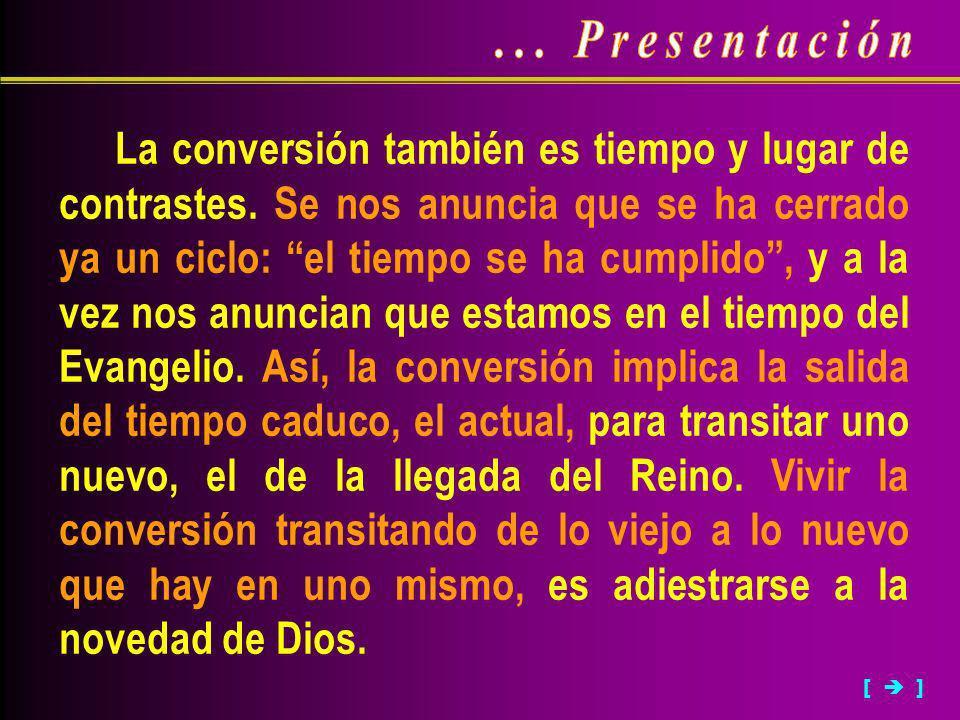 La conversión también es tiempo y lugar de contrastes. Se nos anuncia que se ha cerrado ya un ciclo: el tiempo se ha cumplido, y a la vez nos anuncian