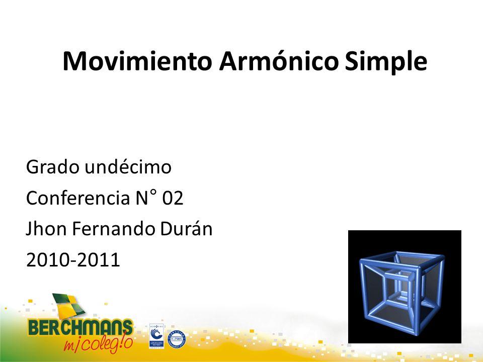 Movimiento Armónico Simple Grado undécimo Conferencia N° 02 Jhon Fernando Durán 2010-2011