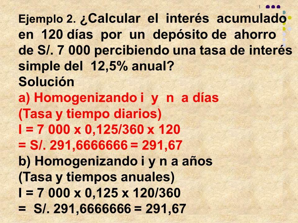 Ejemplo 2. ¿Calcular el interés acumulado en 120 días por un depósito de ahorro de S/. 7 000 percibiendo una tasa de interés simple del 12,5% anual? S