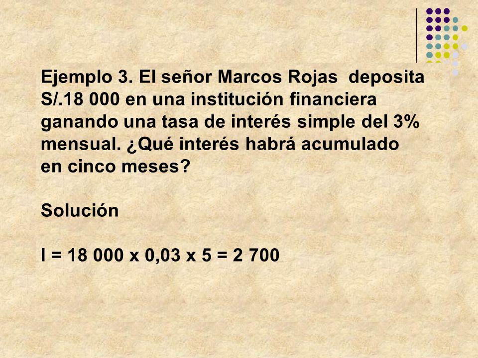 Ejemplo 3. El señor Marcos Rojas deposita S/.18 000 en una institución financiera ganando una tasa de interés simple del 3% mensual. ¿Qué interés habr