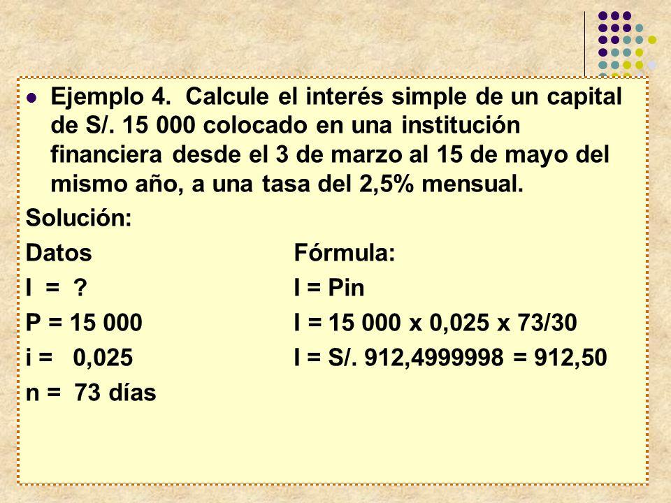 Ejemplo 4. Calcule el interés simple de un capital de S/. 15 000 colocado en una institución financiera desde el 3 de marzo al 15 de mayo del mismo añ