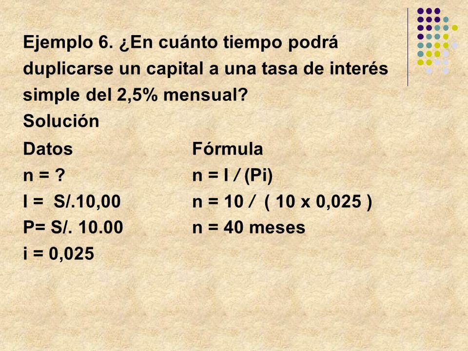 Ejemplo 6. ¿En cuánto tiempo podrá duplicarse un capital a una tasa de interés simple del 2,5% mensual? Solución DatosFórmula n = ?n = I / (Pi) I = S/