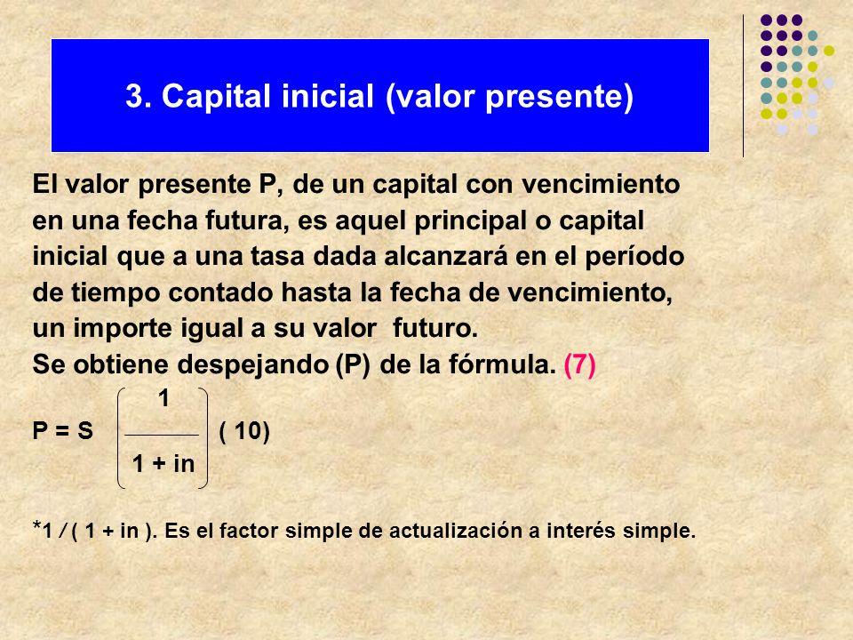 El valor presente P, de un capital con vencimiento en una fecha futura, es aquel principal o capital inicial que a una tasa dada alcanzará en el perío