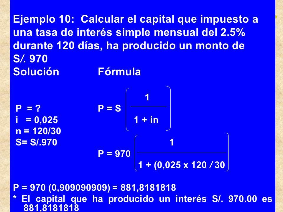 Ejemplo 10: Calcular el capital que impuesto a una tasa de interés simple mensual del 2.5% durante 120 días, ha producido un monto de S/. 970 Solución