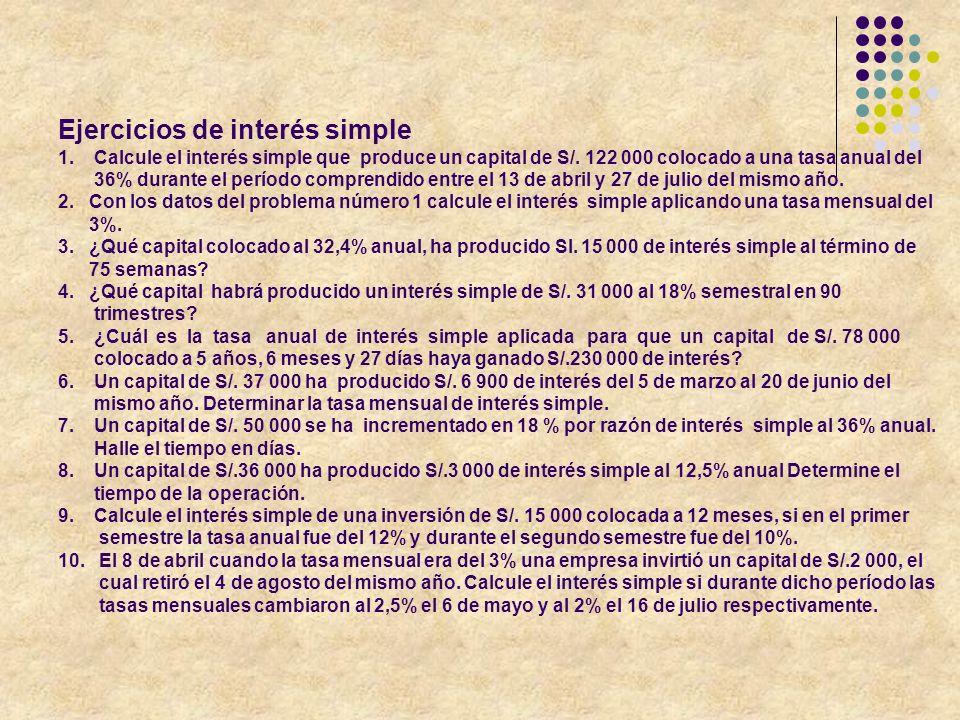 Ejercicios de interés simple 1. Calcule el interés simple que produce un capital de S/. 122 000 colocado a una tasa anual del 36% durante el período c
