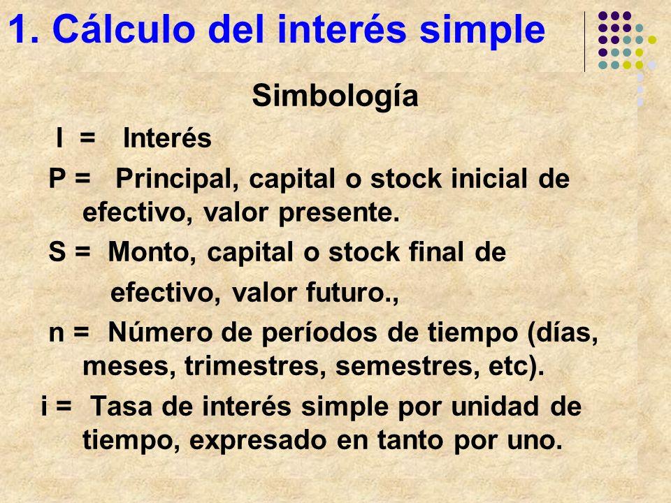 1. Cálculo del interés simple Simbología I = Interés P = Principal, capital o stock inicial de efectivo, valor presente. S =Monto, capital o stock fin
