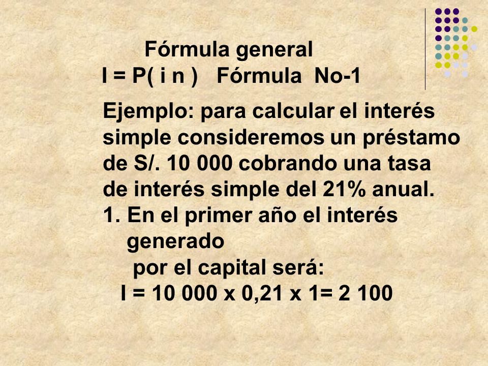 Ejemplo: para calcular el interés simple consideremos un préstamo de S/. 10 000 cobrando una tasa de interés simple del 21% anual. 1. En el primer año