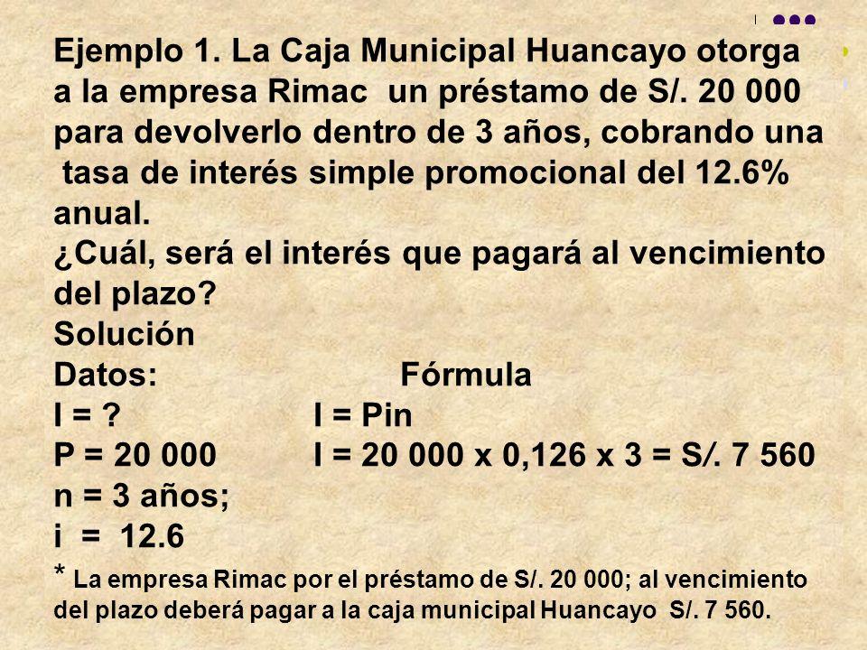 Ejemplo 1. La Caja Municipal Huancayo otorga a la empresa Rimac un préstamo de S/. 20 000 para devolverlo dentro de 3 años, cobrando una tasa de inter