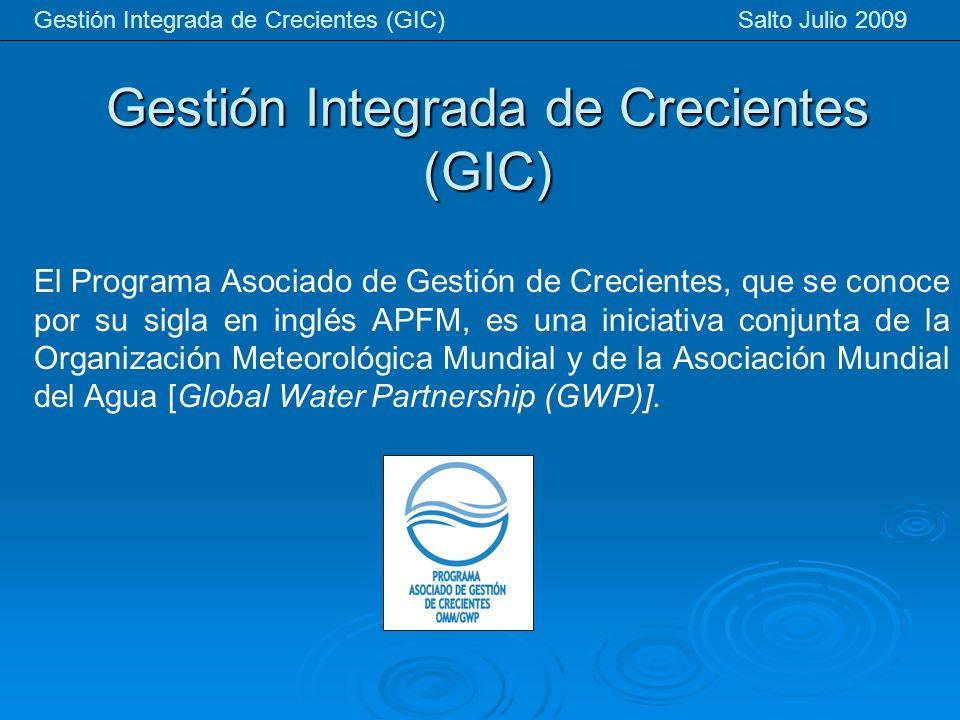 Gestión Integrada de Crecientes (GIC) Gestión Integrada de Crecientes (GIC) Salto Julio 2009 El Programa Asociado de Gestión de Crecientes, que se conoce por su sigla en inglés APFM, es una iniciativa conjunta de la Organización Meteorológica Mundial y de la Asociación Mundial del Agua [Global Water Partnership (GWP)].