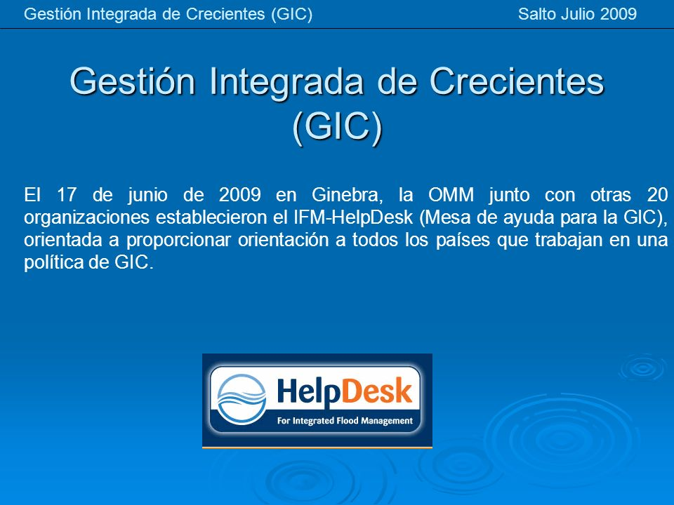 Gestión Integrada de Crecientes (GIC) Gestión Integrada de Crecientes (GIC) Salto Julio 2009 El 17 de junio de 2009 en Ginebra, la OMM junto con otras 20 organizaciones establecieron el IFM-HelpDesk (Mesa de ayuda para la GIC), orientada a proporcionar orientación a todos los países que trabajan en una política de GIC.