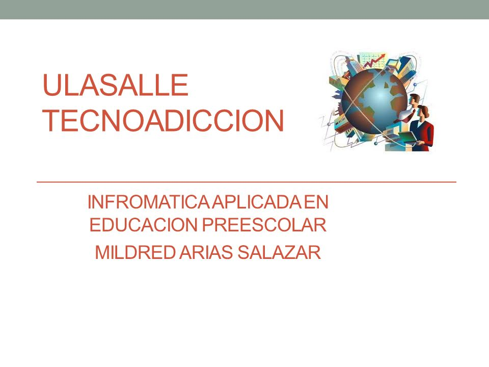 ULASALLE TECNOADICCION INFROMATICA APLICADA EN EDUCACION PREESCOLAR MILDRED ARIAS SALAZAR