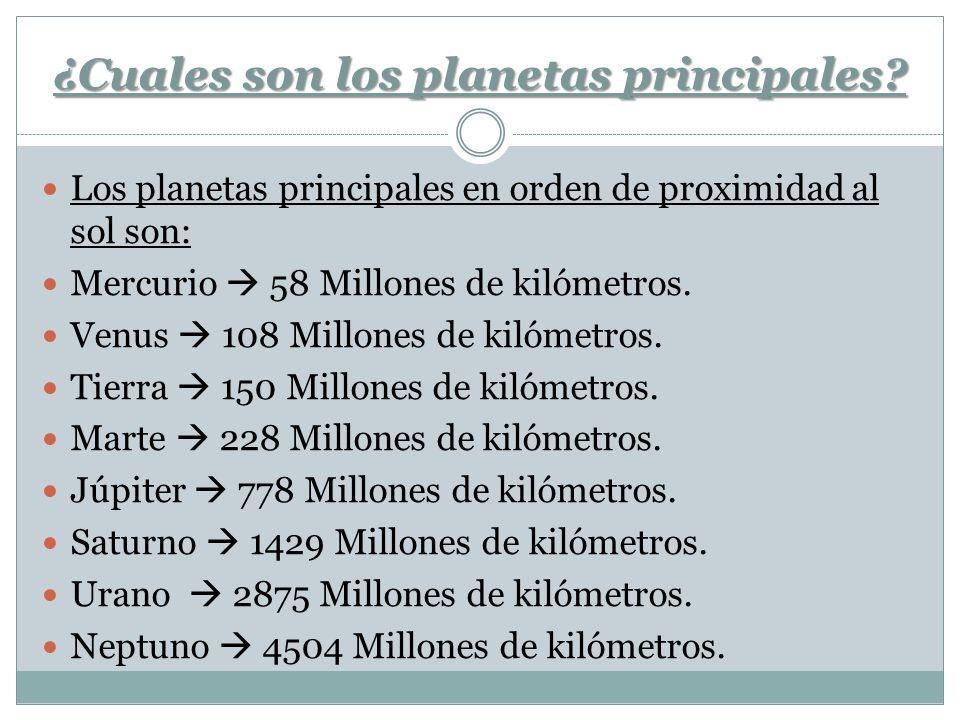 ¿Cuales son los planetas principales? Los planetas principales en orden de proximidad al sol son: Mercurio 58 Millones de kilómetros. Venus 108 Millon