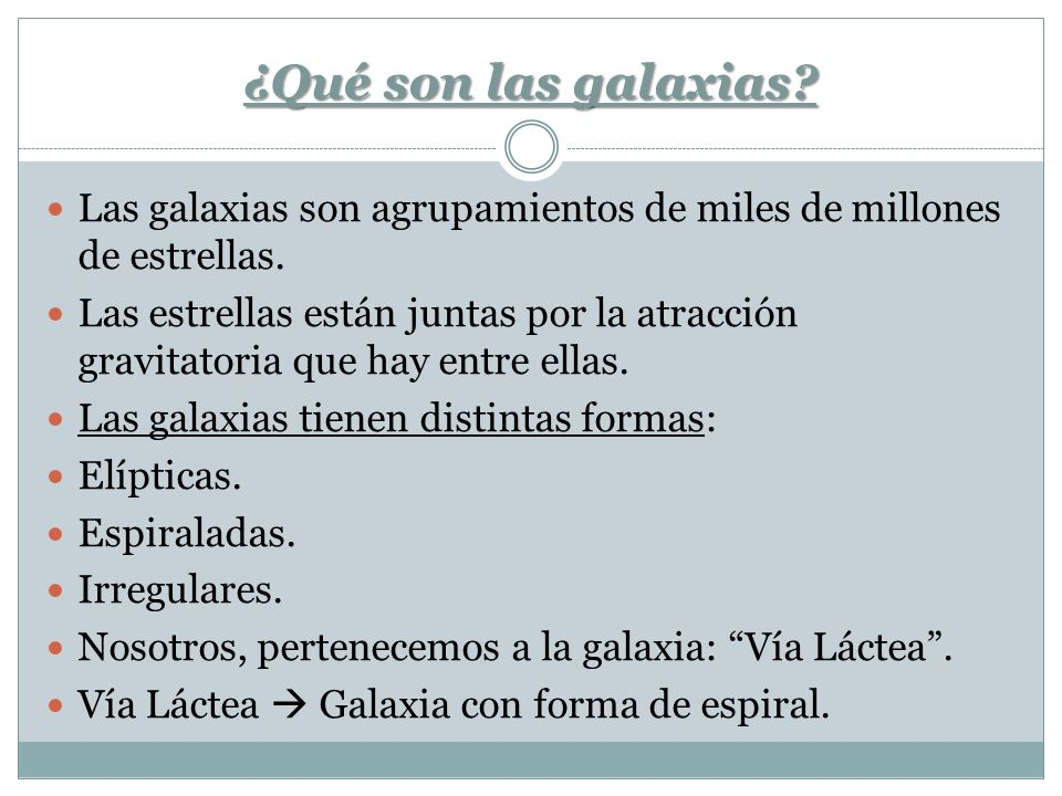 ¿Qué son las galaxias? Las galaxias son agrupamientos de miles de millones de estrellas. Las estrellas están juntas por la atracción gravitatoria que