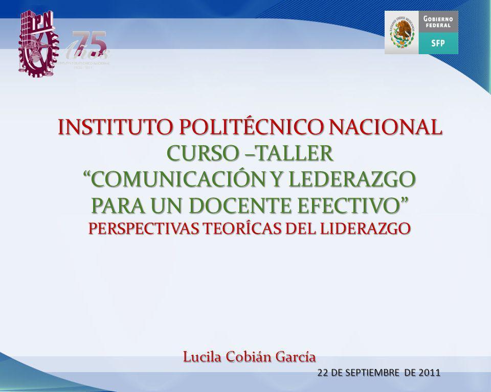 INSTITUTO POLITÉCNICO NACIONAL CURSO –TALLER COMUNICACIÓN Y LEDERAZGO PARA UN DOCENTE EFECTIVO PERSPECTIVAS TEORÍCAS DEL LIDERAZGO Lucila Cobián Garcí