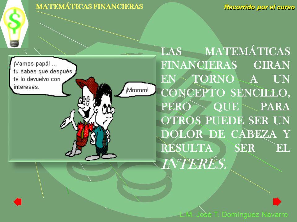 MATEMÁTICAS FINANCIERAS Recorrido por el curso L.M. José T. Domínguez Navarro LAS MATEMÁTICAS FINANCIERAS GIRAN EN TORNO A UN CONCEPTO SENCILLO, PERO