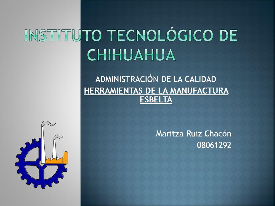 ADMINISTRACIÓN DE LA CALIDAD HERRAMIENTAS DE LA MANUFACTURA ESBELTA Maritza Ruiz Chacón 08061292