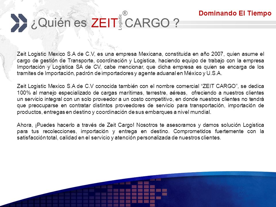Add your company slogan LOGO ¿Quién es ZEIT CARGO ? Logistic ® Zeit Logistic Mexico S.A de C.V, es una empresa Mexicana, constituida en año 2007, quie