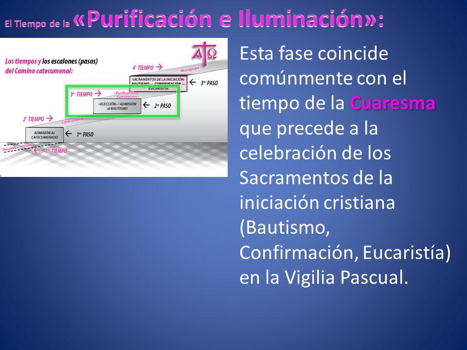 Cuaresma Esta fase coincide comúnmente con el tiempo de la Cuaresma que precede a la celebración de los Sacramentos de la iniciación cristiana (Bautismo, Confirmación, Eucaristía) en la Vigilia Pascual.