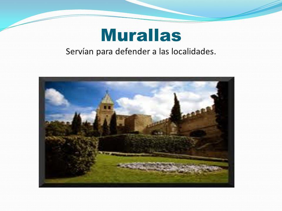 Murallas Servían para defender a las localidades.
