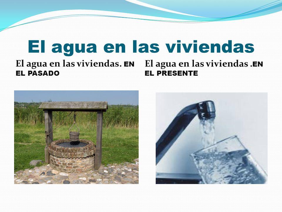 El agua en las viviendas El agua en las viviendas. EN EL PASADO El agua en las viviendas. EN EL PRESENTE