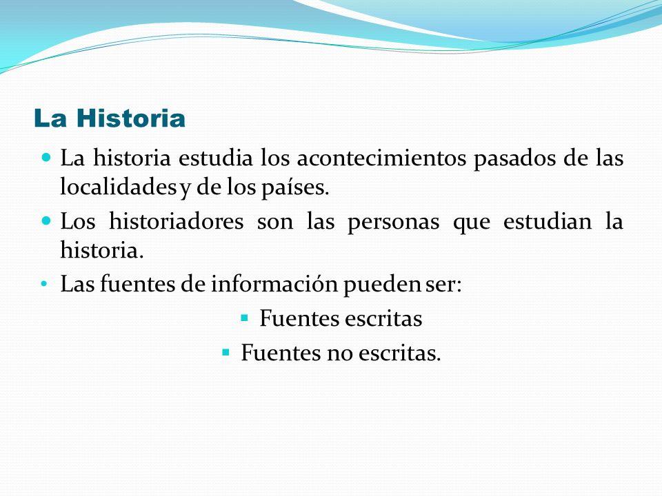 La Historia La historia estudia los acontecimientos pasados de las localidades y de los países. Los historiadores son las personas que estudian la his