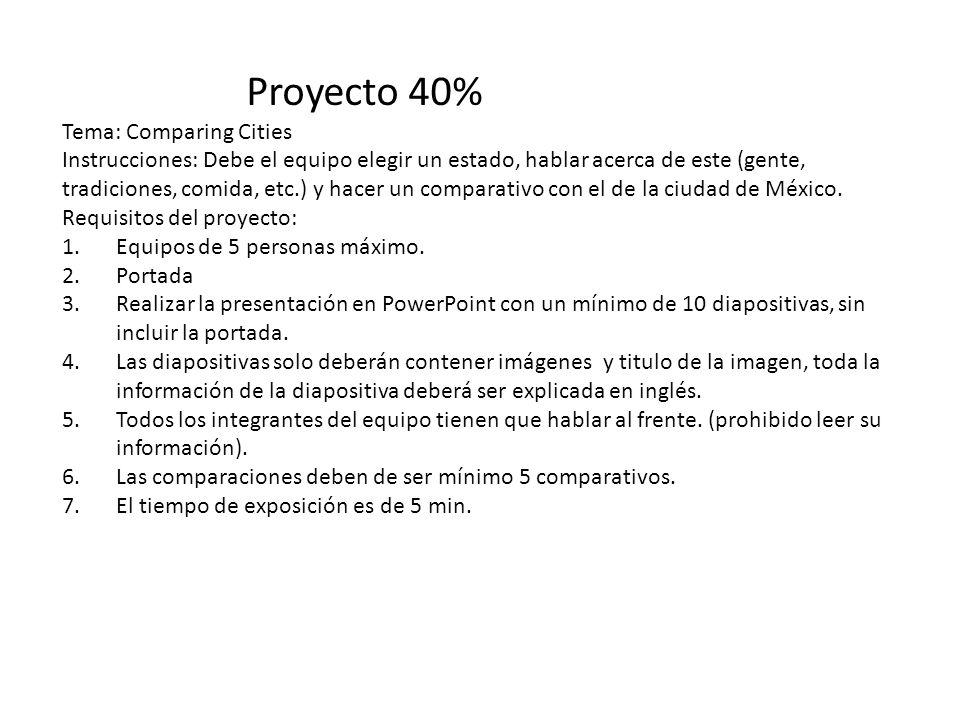 Proyecto 40% Tema: Comparing Cities Instrucciones: Debe el equipo elegir un estado, hablar acerca de este (gente, tradiciones, comida, etc.) y hacer un comparativo con el de la ciudad de México.