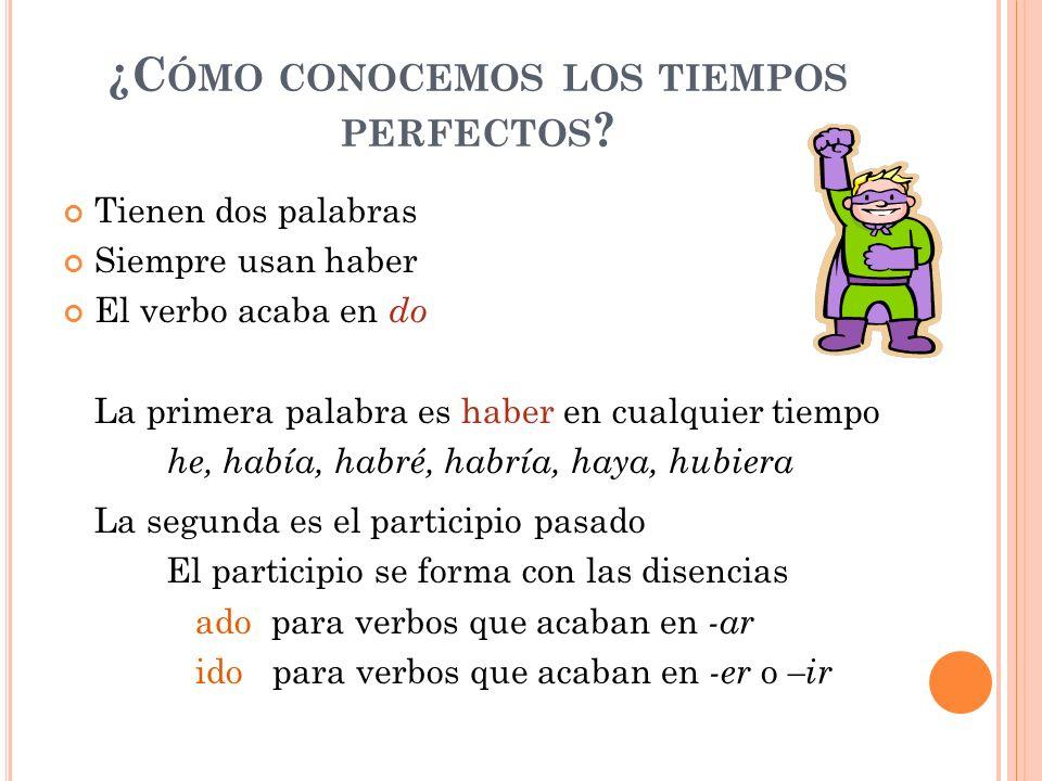 ¿C ÓMO CONOCEMOS LOS TIEMPOS PERFECTOS ? Tienen dos palabras Siempre usan haber El verbo acaba en do La primera palabra es haber en cualquier tiempo h