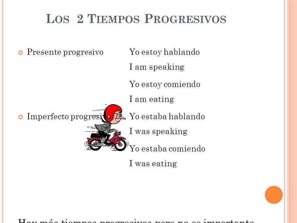 L OS 2 T IEMPOS P ROGRESIVOS Presente progresivo Yo estoy hablando I am speaking Yo estoy comiendo I am eating Imperfecto progresivoYo estaba hablando