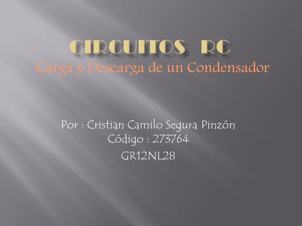Por : Cristian Camilo Segura Pinzón Código : 273764 GR12NL28 Carga y Descarga de un Condensador