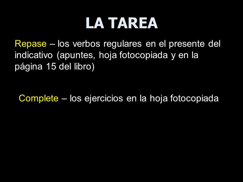 LA TAREA Repase – los verbos regulares en el presente del indicativo (apuntes, hoja fotocopiada y en la página 15 del libro) Complete – los ejercicios