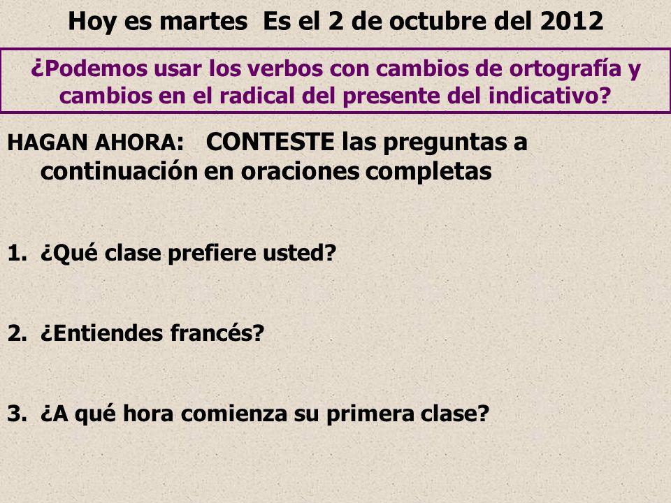 Hoy es martes Es el 2 de octubre del 2012 ¿ Podemos usar los verbos con cambios de ortografía y cambios en el radical del presente del indicativo? HAG